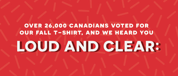 Over 26,000 Canadians voted for our fall T-Shirt, and we heard you loud and clear: