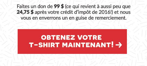 Obtenez le T-shirt qui incarne notre mouvement.   Faites un don de 99 $ (ce qui revient à aussi peu que 24,75 $ après votre crédit d'impôt de 2016!) et nous vous en enverrons un en guise de remerciement.
